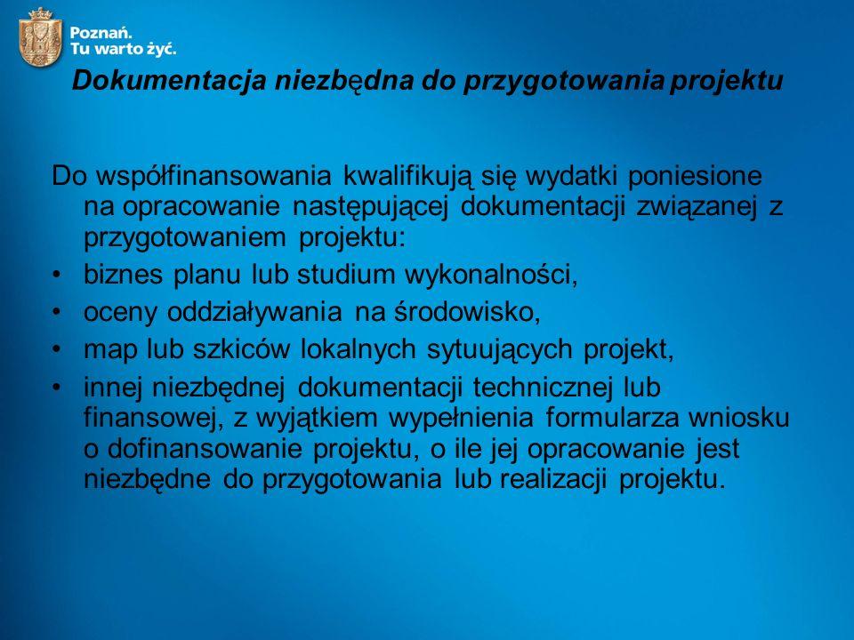Dokumentacja niezbędna do przygotowania projektu Do współfinansowania kwalifikują się wydatki poniesione na opracowanie następującej dokumentacji związanej z przygotowaniem projektu: biznes planu lub studium wykonalności, oceny oddziaływania na środowisko, map lub szkiców lokalnych sytuujących projekt, innej niezbędnej dokumentacji technicznej lub finansowej, z wyjątkiem wypełnienia formularza wniosku o dofinansowanie projektu, o ile jej opracowanie jest niezbędne do przygotowania lub realizacji projektu.
