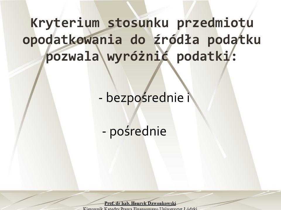Kryterium stosunku przedmiotu opodatkowania do źródła podatku pozwala wyróżnić podatki: - bezpośrednie i - pośrednie Prof. dr hab. Henryk Dzwonkowski