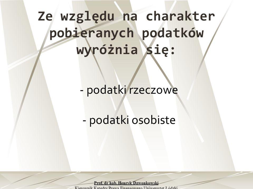 Ze względu na charakter pobieranych podatków wyróżnia się: - podatki rzeczowe - podatki osobiste Prof. dr hab. Henryk Dzwonkowski Kierownik Katedry Pr