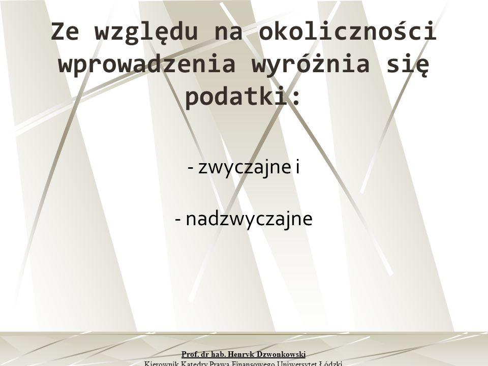 Ze względu na okoliczności wprowadzenia wyróżnia się podatki: - zwyczajne i - nadzwyczajne Prof. dr hab. Henryk Dzwonkowski Kierownik Katedry Prawa Fi