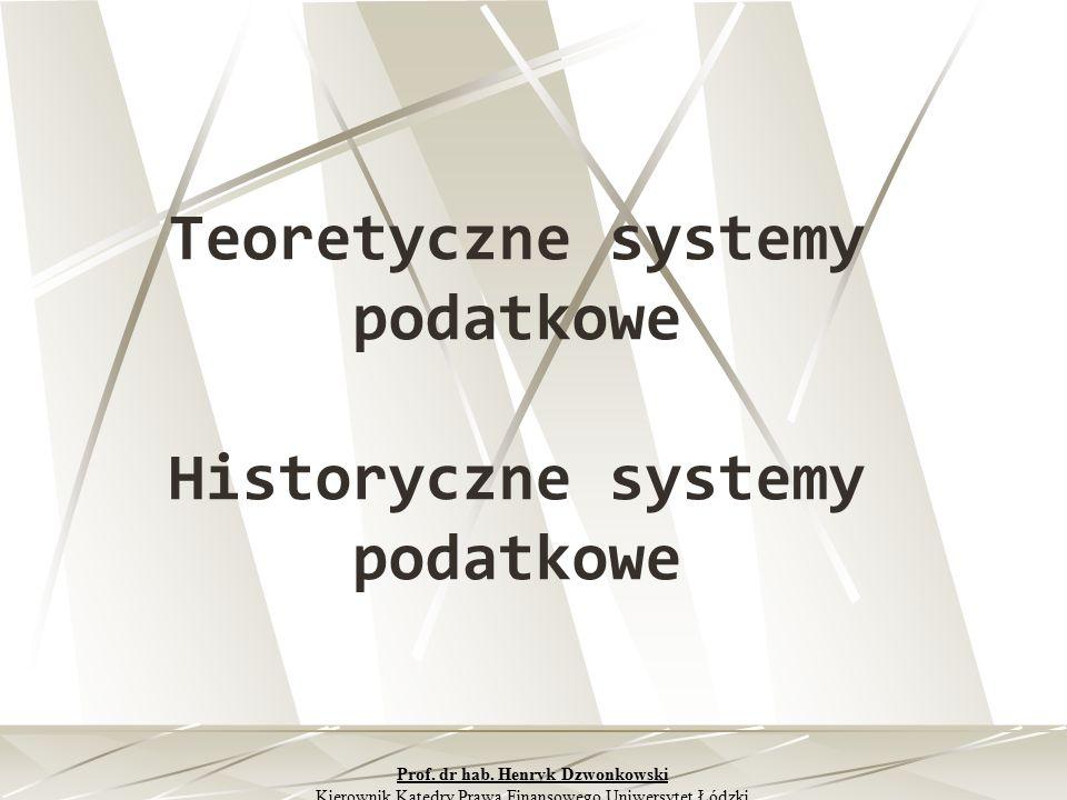 Teoretyczne systemy podatkowe Historyczne systemy podatkowe Prof. dr hab. Henryk Dzwonkowski Kierownik Katedry Prawa Finansowego Uniwersytet Łódzki