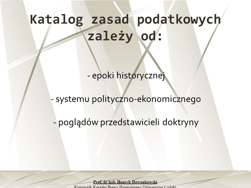 Katalog zasad podatkowych zależy od: - epoki historycznej - systemu polityczno-ekonomicznego - poglądów przedstawicieli doktryny Prof. dr hab. Henryk