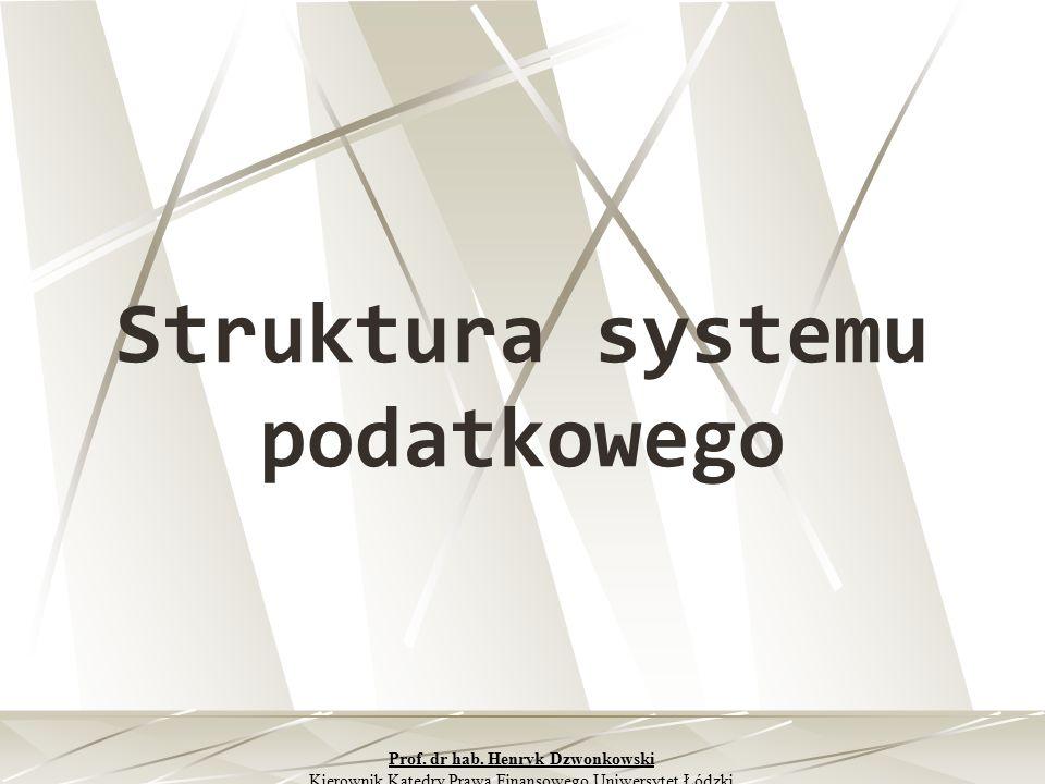 Struktura systemu podatkowego Prof. dr hab. Henryk Dzwonkowski Kierownik Katedry Prawa Finansowego Uniwersytet Łódzki