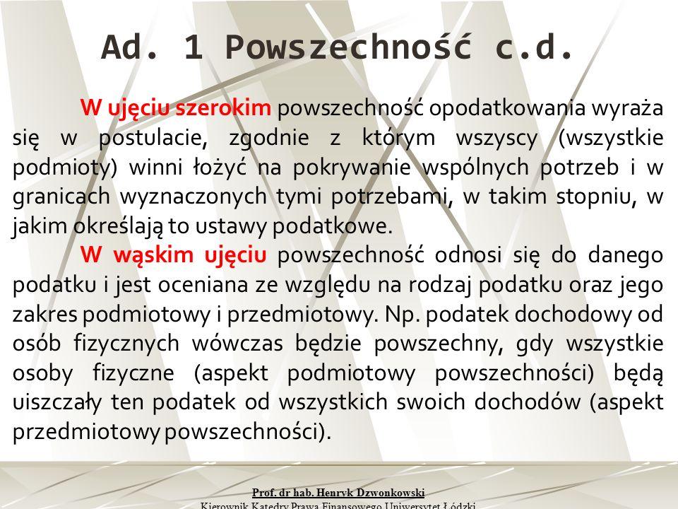 Ad. 1 Powszechność c.d. W ujęciu szerokim powszechność opodatkowania wyraża się w postulacie, zgodnie z którym wszyscy (wszystkie podmioty) winni łoży