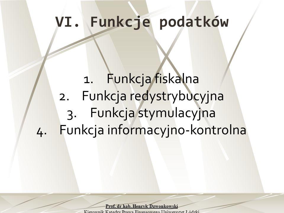 VI. Funkcje podatków 1.Funkcja fiskalna 2.Funkcja redystrybucyjna 3.Funkcja stymulacyjna 4.Funkcja informacyjno-kontrolna Prof. dr hab. Henryk Dzwonko