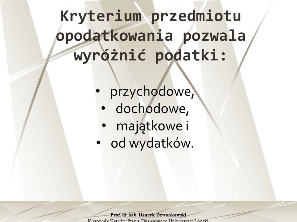 Kryterium przedmiotu opodatkowania pozwala wyróżnić podatki: przychodowe, dochodowe, majątkowe i od wydatków. Prof. dr hab. Henryk Dzwonkowski Kierown