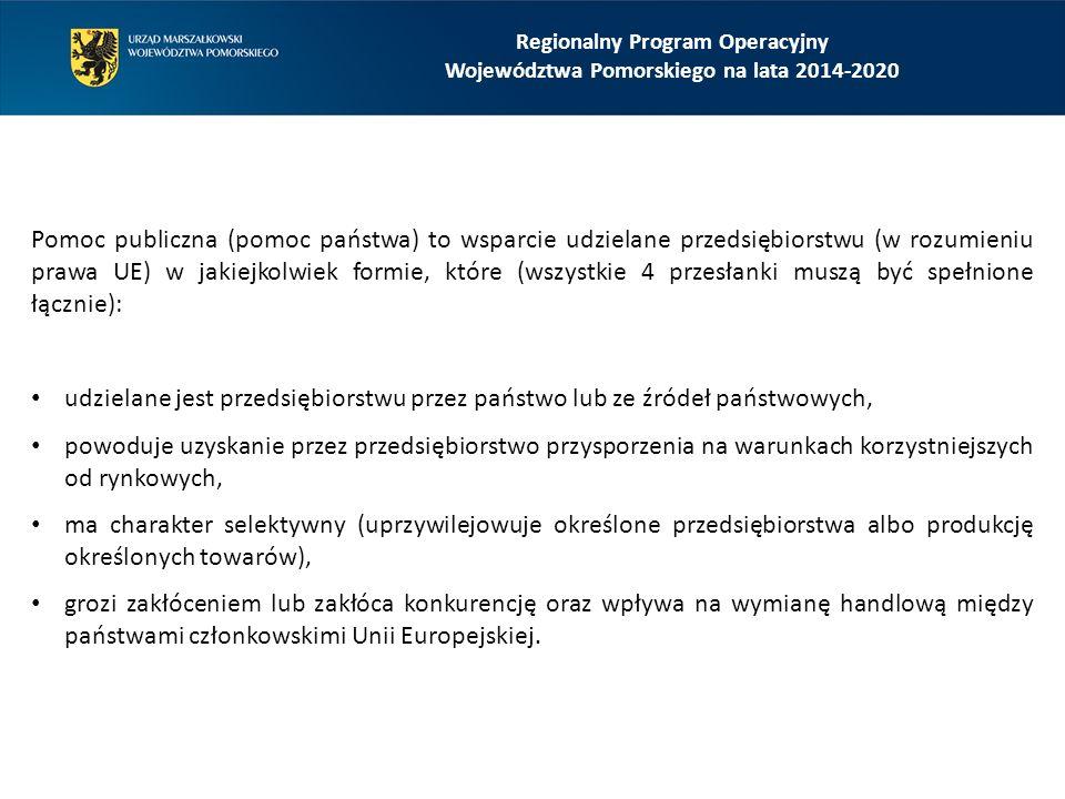 Regionalny Program Operacyjny Województwa Pomorskiego na lata 2014-2020 Pomoc publiczna (pomoc państwa) to wsparcie udzielane przedsiębiorstwu (w rozumieniu prawa UE) w jakiejkolwiek formie, które (wszystkie 4 przesłanki muszą być spełnione łącznie): udzielane jest przedsiębiorstwu przez państwo lub ze źródeł państwowych, powoduje uzyskanie przez przedsiębiorstwo przysporzenia na warunkach korzystniejszych od rynkowych, ma charakter selektywny (uprzywilejowuje określone przedsiębiorstwa albo produkcję określonych towarów), grozi zakłóceniem lub zakłóca konkurencję oraz wpływa na wymianę handlową między państwami członkowskimi Unii Europejskiej.