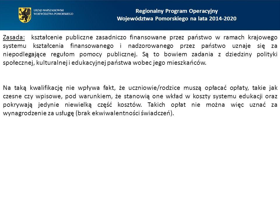 Regionalny Program Operacyjny Województwa Pomorskiego na lata 2014-2020 Zasada: kształcenie publiczne zasadniczo finansowane przez państwo w ramach krajowego systemu kształcenia finansowanego i nadzorowanego przez państwo uznaje się za niepodlegające regułom pomocy publicznej.