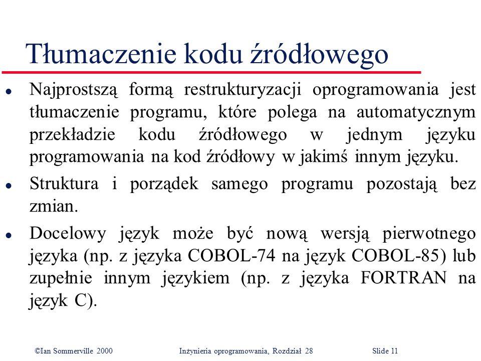 ©Ian Sommerville 2000 Inżynieria oprogramowania, Rozdział 28Slide 11 Tłumaczenie kodu źródłowego l Najprostszą formą restrukturyzacji oprogramowania jest tłumaczenie programu, które polega na automatycznym przekładzie kodu źródłowego w jednym języku programowania na kod źródłowy w jakimś innym języku.