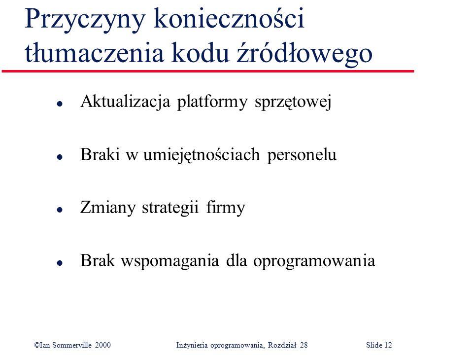 ©Ian Sommerville 2000 Inżynieria oprogramowania, Rozdział 28Slide 12 Przyczyny konieczności tłumaczenia kodu źródłowego l Aktualizacja platformy sprzę