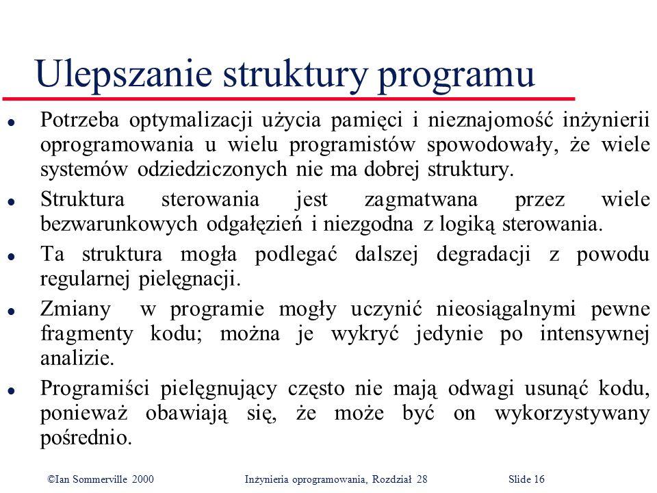 ©Ian Sommerville 2000 Inżynieria oprogramowania, Rozdział 28Slide 16 Ulepszanie struktury programu l Potrzeba optymalizacji użycia pamięci i nieznajom