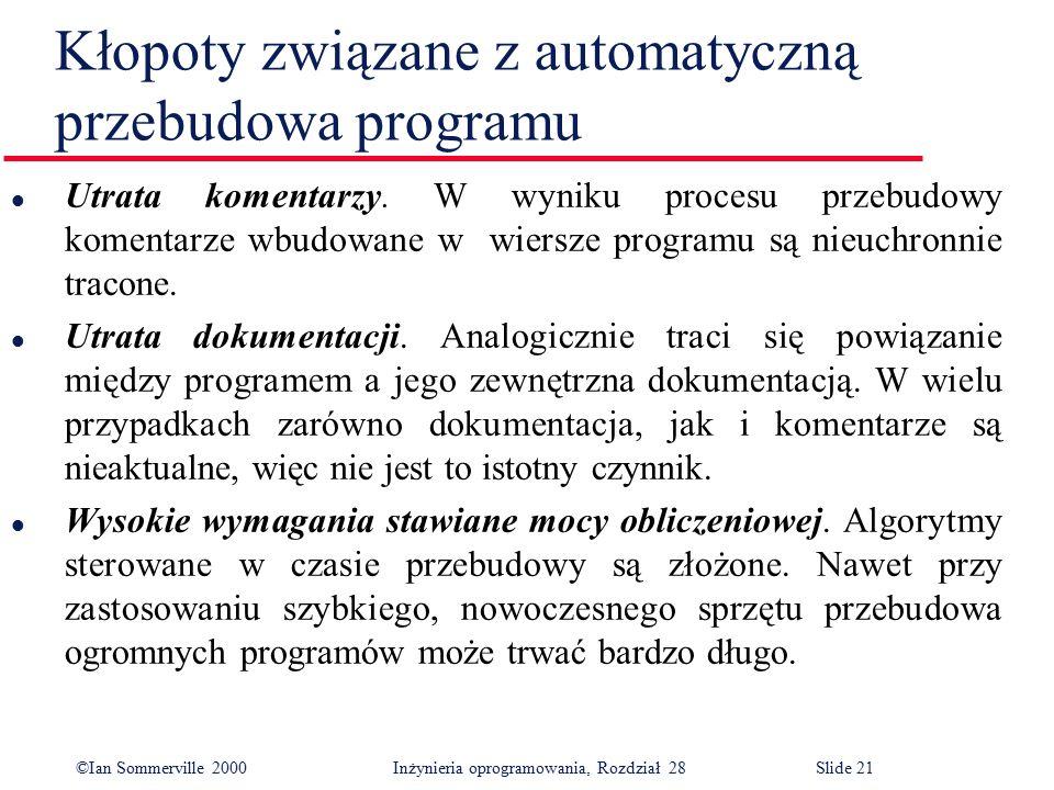 ©Ian Sommerville 2000 Inżynieria oprogramowania, Rozdział 28Slide 21 Kłopoty związane z automatyczną przebudowa programu l Utrata komentarzy. W wyniku