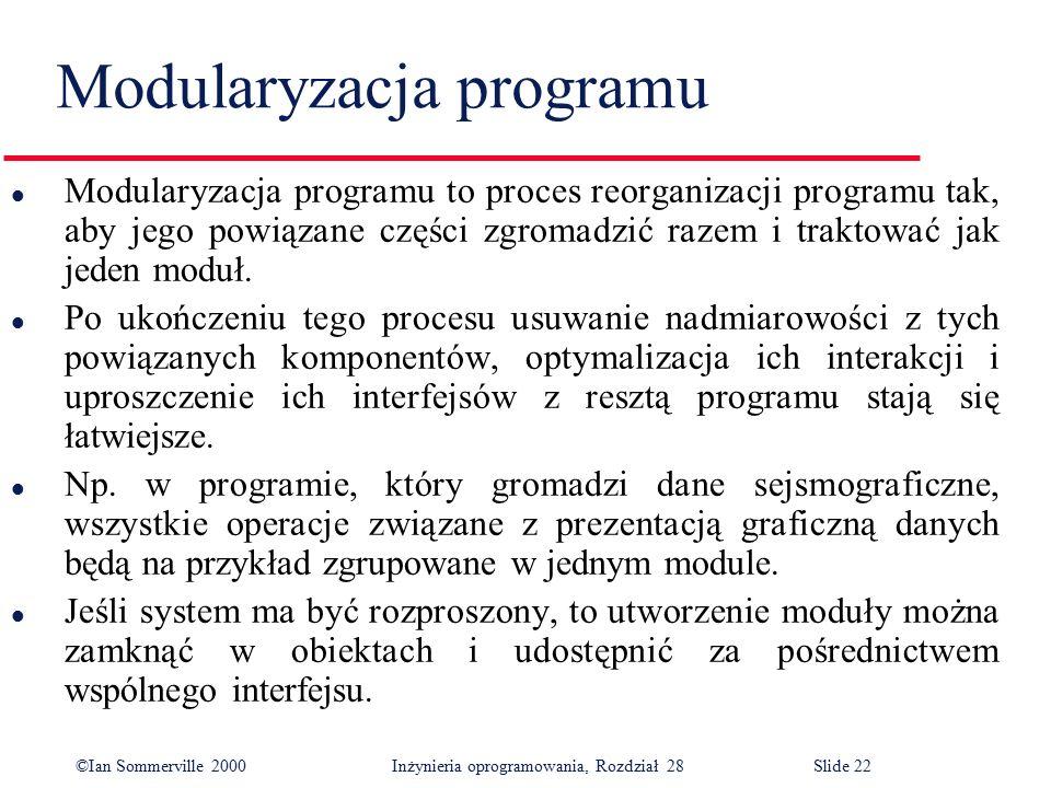 ©Ian Sommerville 2000 Inżynieria oprogramowania, Rozdział 28Slide 22 Modularyzacja programu l Modularyzacja programu to proces reorganizacji programu tak, aby jego powiązane części zgromadzić razem i traktować jak jeden moduł.