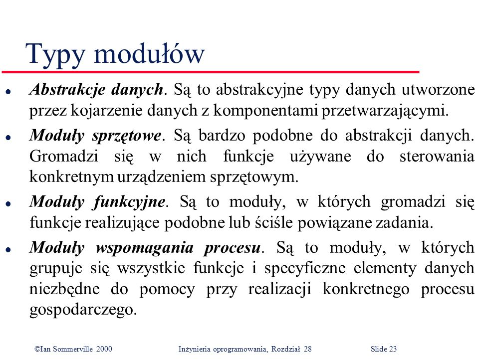 ©Ian Sommerville 2000 Inżynieria oprogramowania, Rozdział 28Slide 23 Typy modułów l Abstrakcje danych. Są to abstrakcyjne typy danych utworzone przez