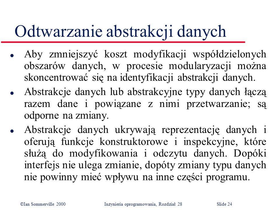 ©Ian Sommerville 2000 Inżynieria oprogramowania, Rozdział 28Slide 24 Odtwarzanie abstrakcji danych l Aby zmniejszyć koszt modyfikacji współdzielonych obszarów danych, w procesie modularyzacji można skoncentrować się na identyfikacji abstrakcji danych.