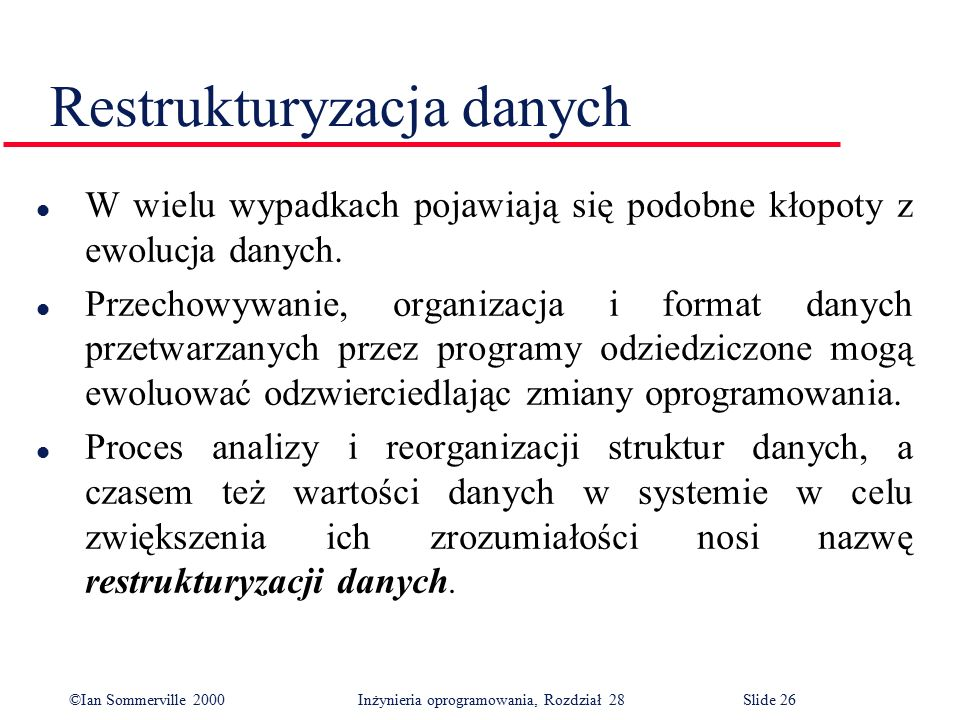 ©Ian Sommerville 2000 Inżynieria oprogramowania, Rozdział 28Slide 26 Restrukturyzacja danych l W wielu wypadkach pojawiają się podobne kłopoty z ewolucja danych.