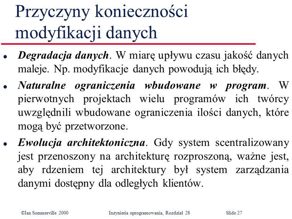 ©Ian Sommerville 2000 Inżynieria oprogramowania, Rozdział 28Slide 27 Przyczyny konieczności modyfikacji danych l Degradacja danych. W miarę upływu cza