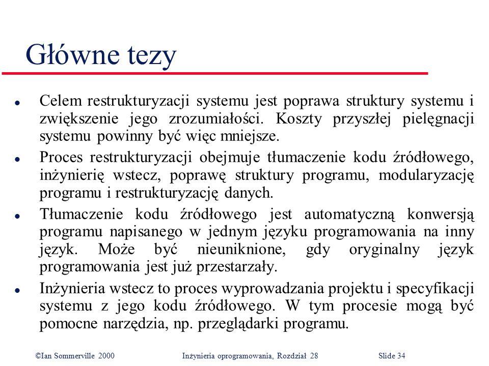 ©Ian Sommerville 2000 Inżynieria oprogramowania, Rozdział 28Slide 34 Główne tezy l Celem restrukturyzacji systemu jest poprawa struktury systemu i zwi
