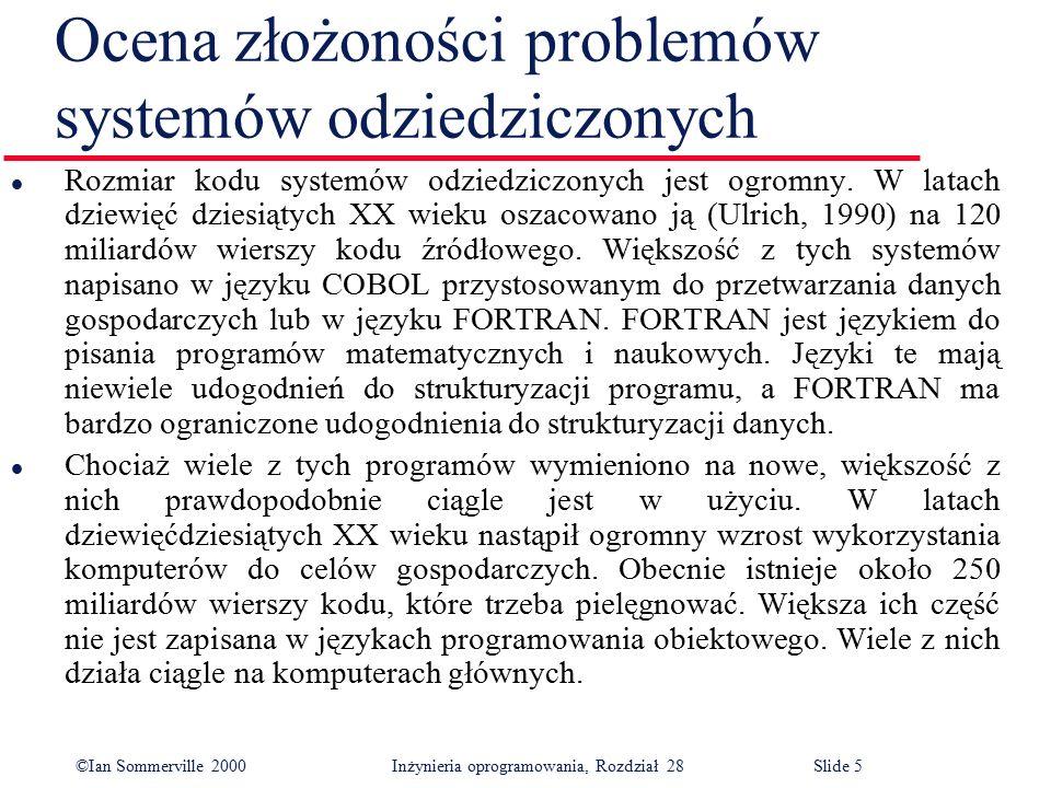 ©Ian Sommerville 2000 Inżynieria oprogramowania, Rozdział 28Slide 16 Ulepszanie struktury programu l Potrzeba optymalizacji użycia pamięci i nieznajomość inżynierii oprogramowania u wielu programistów spowodowały, że wiele systemów odziedziczonych nie ma dobrej struktury.