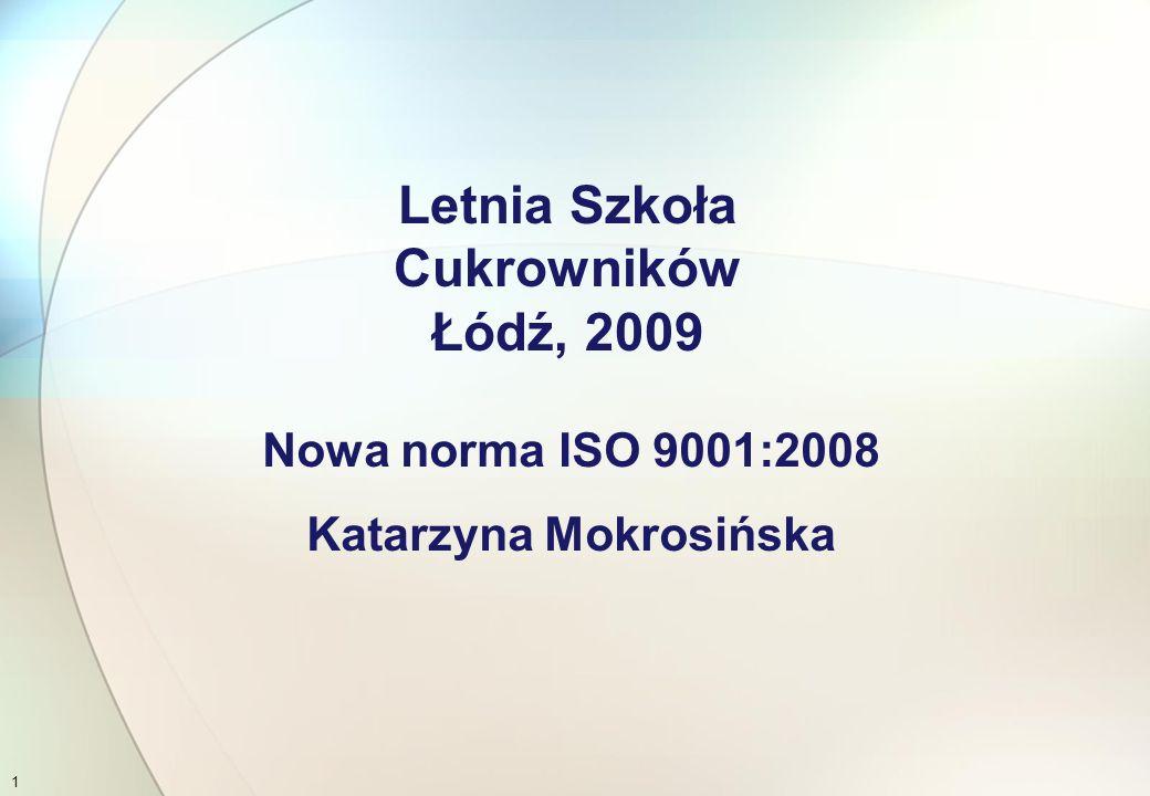 Nowa norma ISO 9001:2008 Katarzyna Mokrosińska Letnia Szkoła Cukrowników Łódź, 2009 1