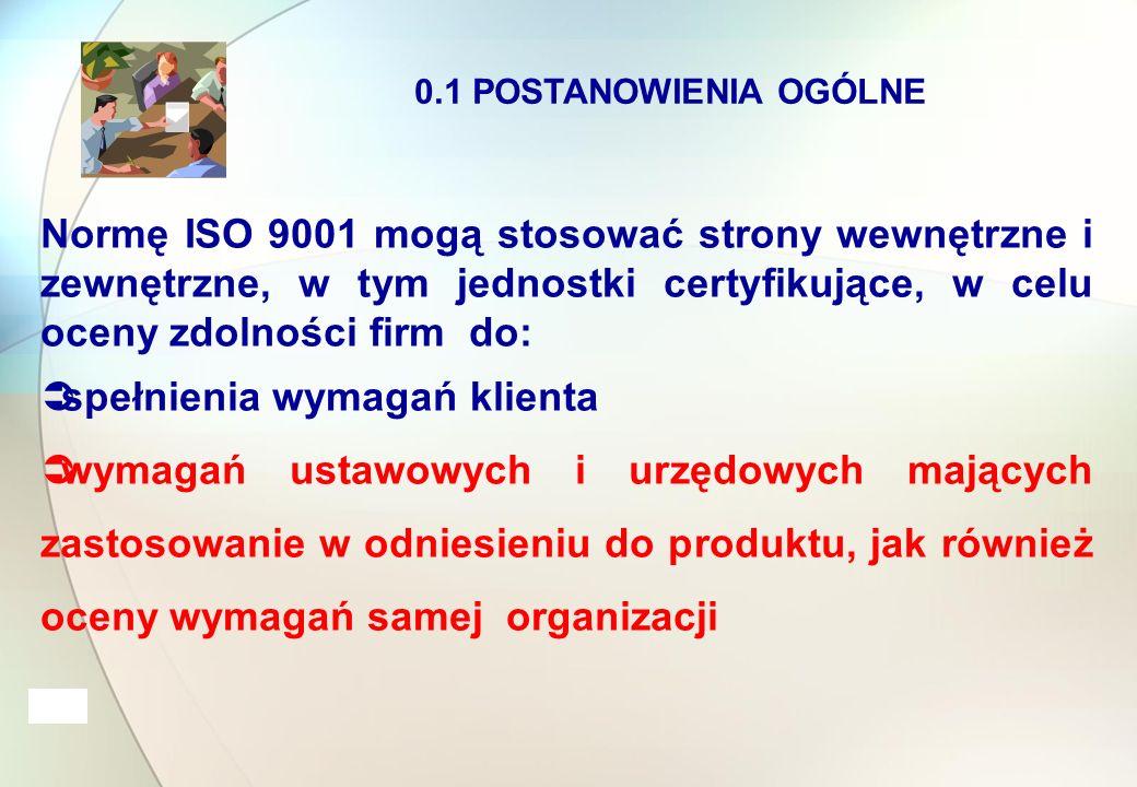 0.1 POSTANOWIENIA OGÓLNE Normę ISO 9001 mogą stosować strony wewnętrzne i zewnętrzne, w tym jednostki certyfikujące, w celu oceny zdolności firm do:  spełnienia wymagań klienta  wymagań ustawowych i urzędowych mających zastosowanie w odniesieniu do produktu, jak również oceny wymagań samej organizacji