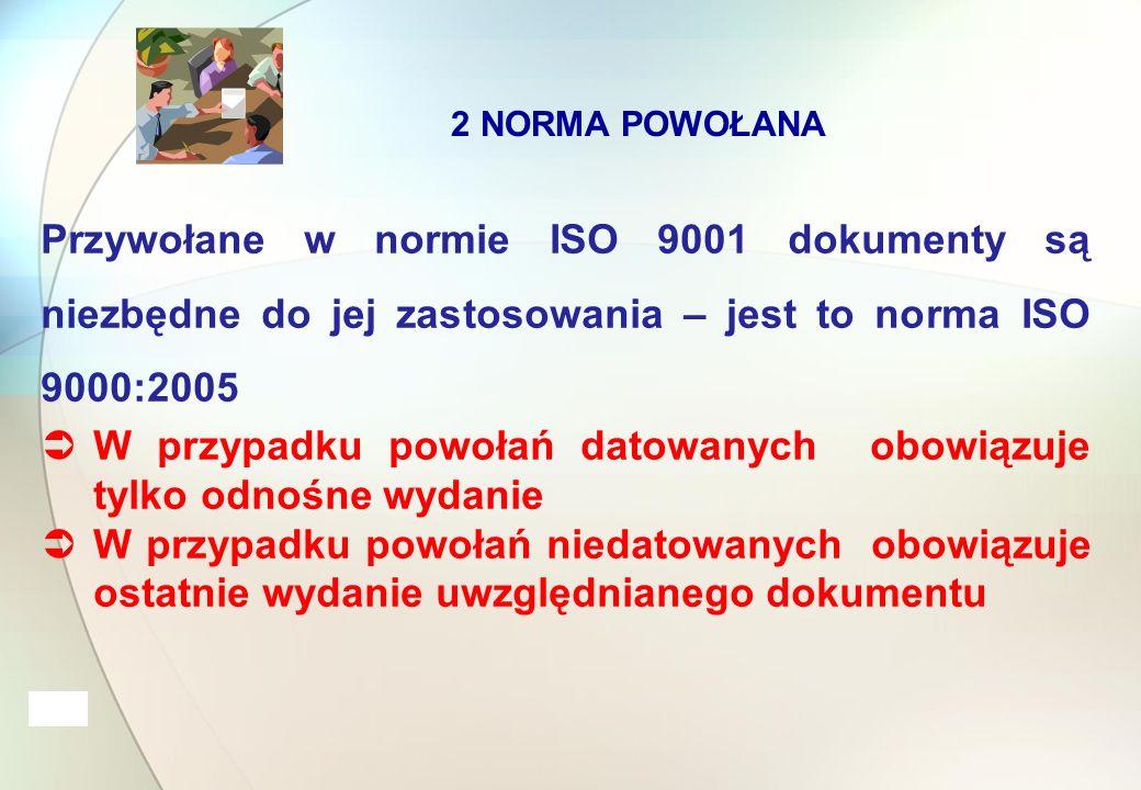 2 NORMA POWOŁANA Przywołane w normie ISO 9001 dokumenty są niezbędne do jej zastosowania – jest to norma ISO 9000:2005  W przypadku powołań datowanych obowiązuje tylko odnośne wydanie  W przypadku powołań niedatowanych obowiązuje ostatnie wydanie uwzględnianego dokumentu