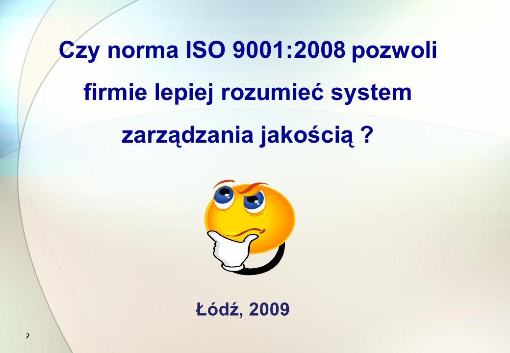 2 Czy norma ISO 9001:2008 pozwoli firmie lepiej rozumieć system zarządzania jakością ? Łódź, 2009