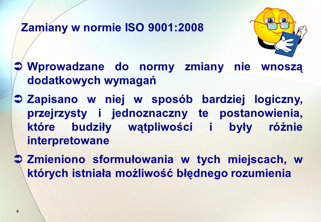 4  Wprowadzane do normy zmiany nie wnoszą dodatkowych wymagań  Zapisano w niej w sposób bardziej logiczny, przejrzysty i jednoznaczny te postanowienia, które budziły wątpliwości i były różnie interpretowane  Zmieniono sformułowania w tych miejscach, w których istniała możliwość błędnego rozumienia Zamiany w normie ISO 9001:2008
