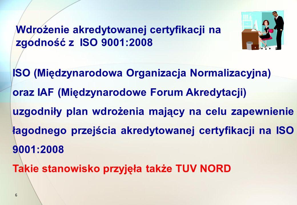 6 ISO (Międzynarodowa Organizacja Normalizacyjna) oraz IAF (Międzynarodowe Forum Akredytacji) uzgodniły plan wdrożenia mający na celu zapewnienie łagodnego przejścia akredytowanej certyfikacji na ISO 9001:2008 Takie stanowisko przyjęła także TUV NORD Wdrożenie akredytowanej certyfikacji na zgodność z ISO 9001:2008