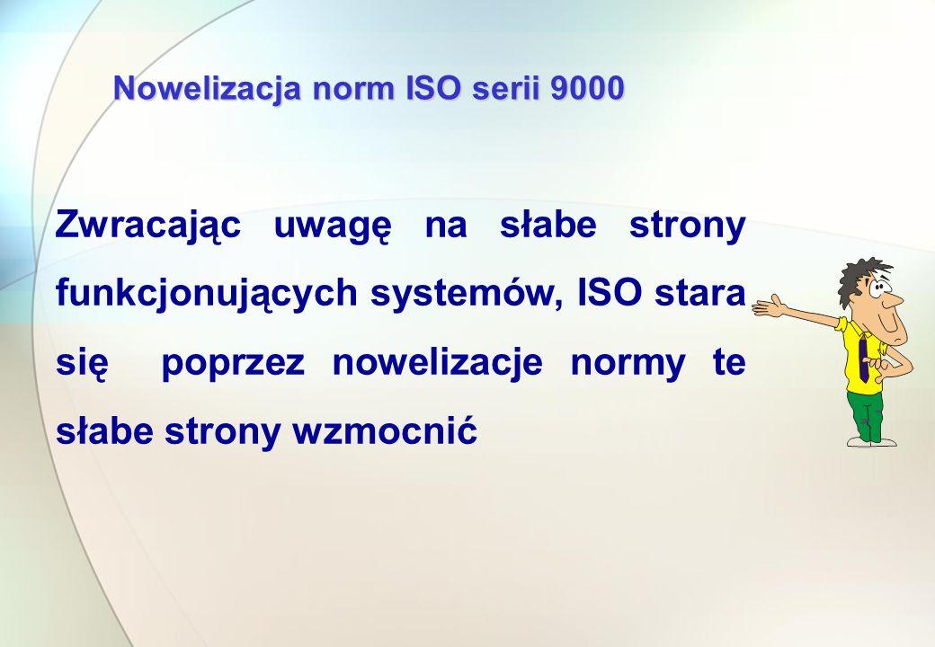 Nowelizacja norm ISO serii 9000 Zwracając uwagę na słabe strony funkcjonujących systemów, ISO stara się poprzez nowelizacje normy te słabe strony wzmocnić