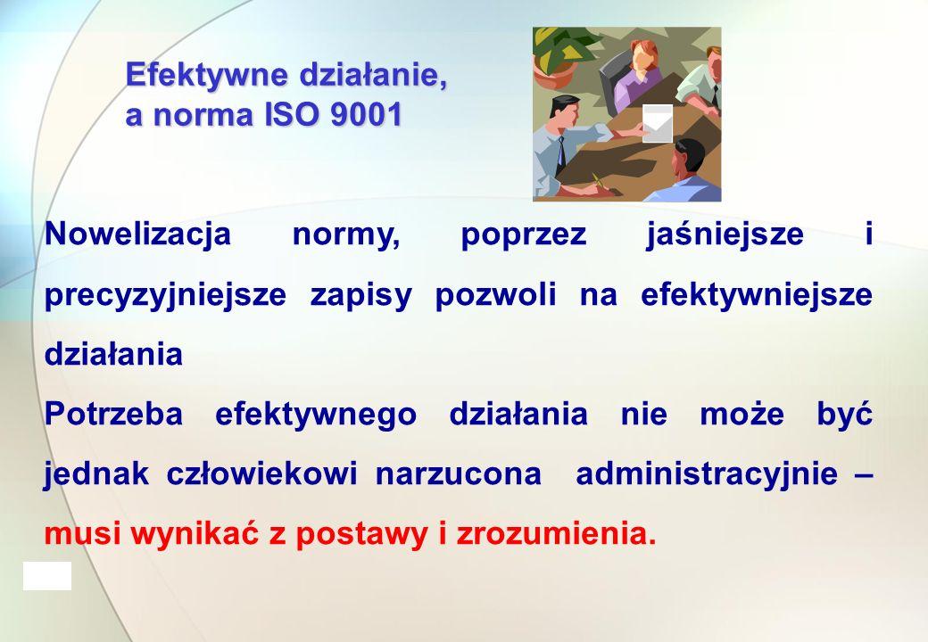 Efektywne działanie, a norma ISO 9001 Nowelizacja normy, poprzez jaśniejsze i precyzyjniejsze zapisy pozwoli na efektywniejsze działania Potrzeba efektywnego działania nie może być jednak człowiekowi narzucona administracyjnie – musi wynikać z postawy i zrozumienia.