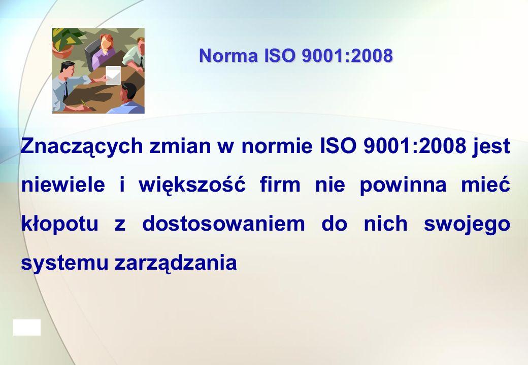 Norma ISO 9001:2008 Znaczących zmian w normie ISO 9001:2008 jest niewiele i większość firm nie powinna mieć kłopotu z dostosowaniem do nich swojego systemu zarządzania