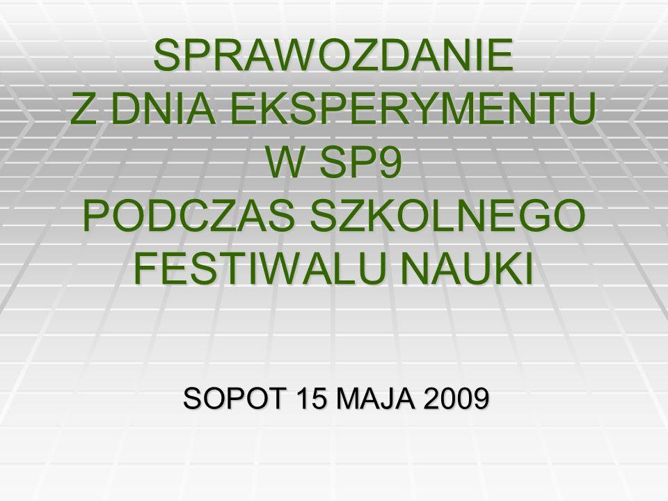 SPRAWOZDANIE Z DNIA EKSPERYMENTU W SP9 PODCZAS SZKOLNEGO FESTIWALU NAUKI SOPOT 15 MAJA 2009