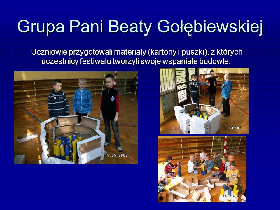 Grupa Pani Beaty Gołębiewskiej Uczniowie przygotowali materiały (kartony i puszki), z których uczestnicy festiwalu tworzyli swoje wspaniałe budowle.