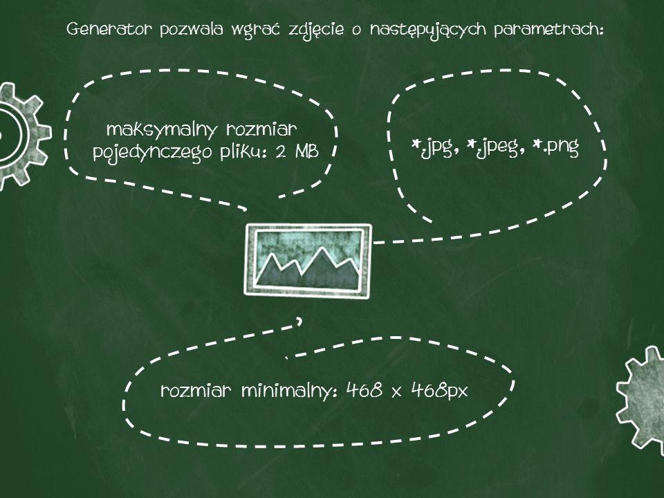 Generator pozwala wgrać zdjęcie o następujących parametrach: *.jpg, *.jpeg, *.png rozmiar minimalny: 468 x 468px maksymalny rozmiar pojedynczego pliku: 2 MB