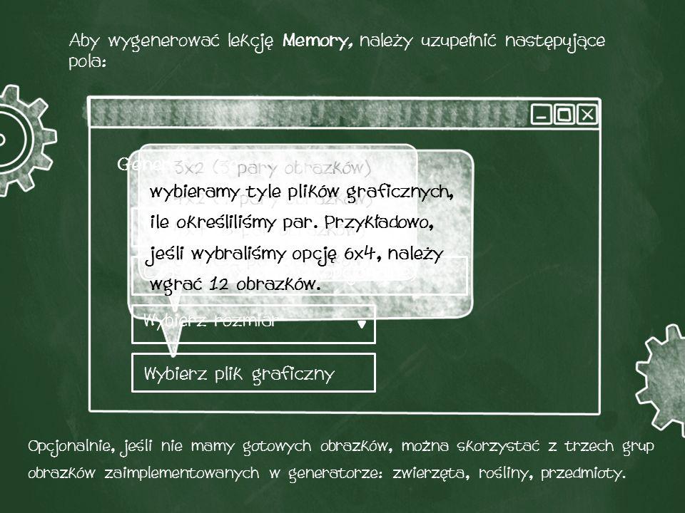 Aby wygenerować lekcję Memory, należy uzupełnić następujące pola: Nazwa gry Czas na wykonanie (opcjonalne) Wybierz rozmiar Wybierz plik graficzny Generator memory 3x2 (3 pary obrazków) 4x2 (4 pary obrazków) 4x4 (8 par obrazków) 6x4 (12 par obrazków) wybieramy tyle plików graficznych, ile określiliśmy par.