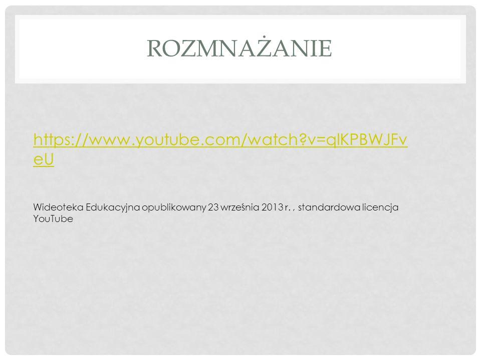 ROZMNAŻANIE https://www.youtube.com/watch?v=qlKPBWJFv eU Wideoteka Edukacyjna opublikowany 23 września 2013 r., standardowa licencja YouTube