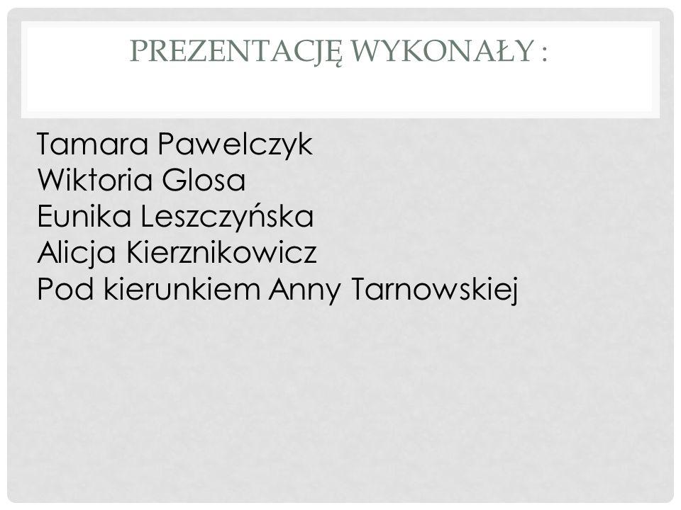 PREZENTACJĘ WYKONAŁY : Tamara Pawelczyk Wiktoria Glosa Eunika Leszczyńska Alicja Kierznikowicz Pod kierunkiem Anny Tarnowskiej