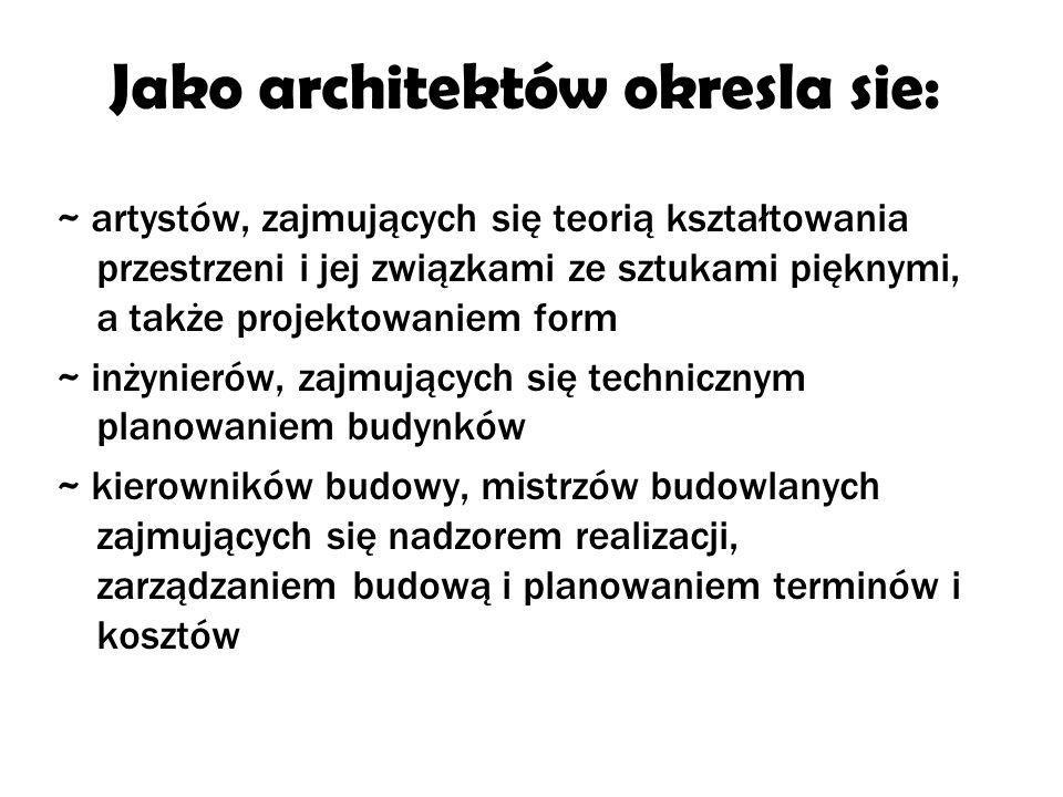 Jako architektów okresla sie: ~ artystów, zajmujących się teorią kształtowania przestrzeni i jej związkami ze sztukami pięknymi, a także projektowaniem form ~ inżynierów, zajmujących się technicznym planowaniem budynków ~ kierowników budowy, mistrzów budowlanych zajmujących się nadzorem realizacji, zarządzaniem budową i planowaniem terminów i kosztów