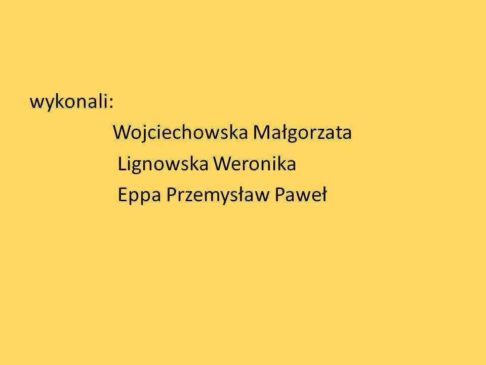 wykonali: Wojciechowska Małgorzata Lignowska Weronika Eppa Przemysław Paweł