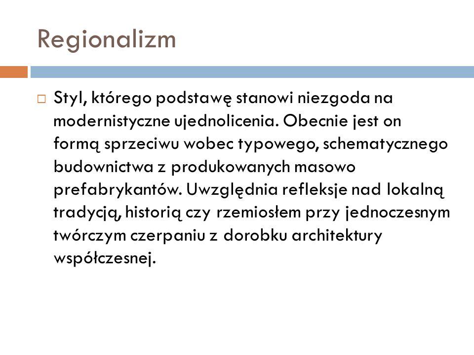 Regionalizm  Styl, którego podstawę stanowi niezgoda na modernistyczne ujednolicenia.