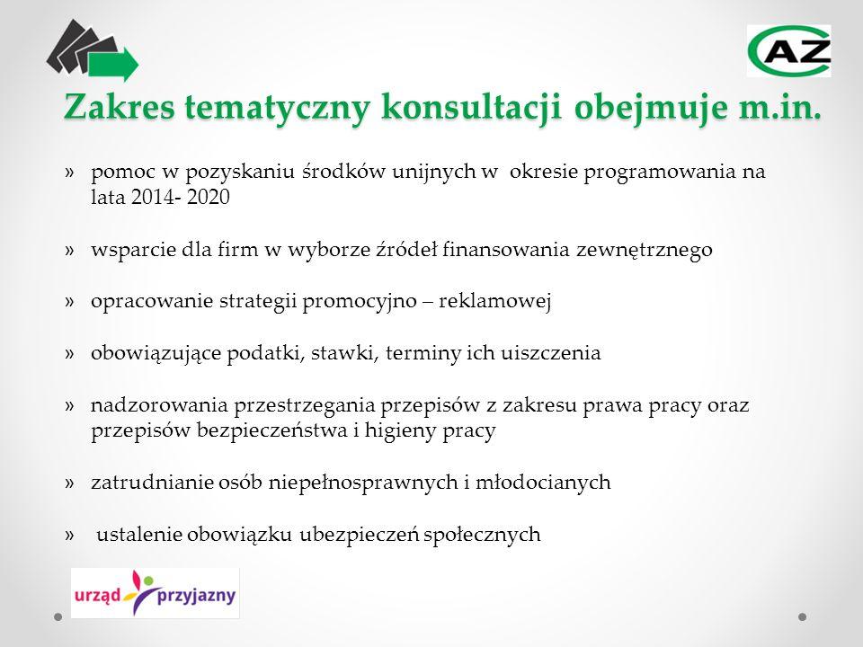 » pomoc w pozyskaniu środków unijnych w okresie programowania na lata 2014- 2020 » wsparcie dla firm w wyborze źródeł finansowania zewnętrznego » opracowanie strategii promocyjno – reklamowej » obowiązujące podatki, stawki, terminy ich uiszczenia » nadzorowania przestrzegania przepisów z zakresu prawa pracy oraz przepisów bezpieczeństwa i higieny pracy » zatrudnianie osób niepełnosprawnych i młodocianych » ustalenie obowiązku ubezpieczeń społecznych Zakres tematyczny konsultacji obejmuje m.in.