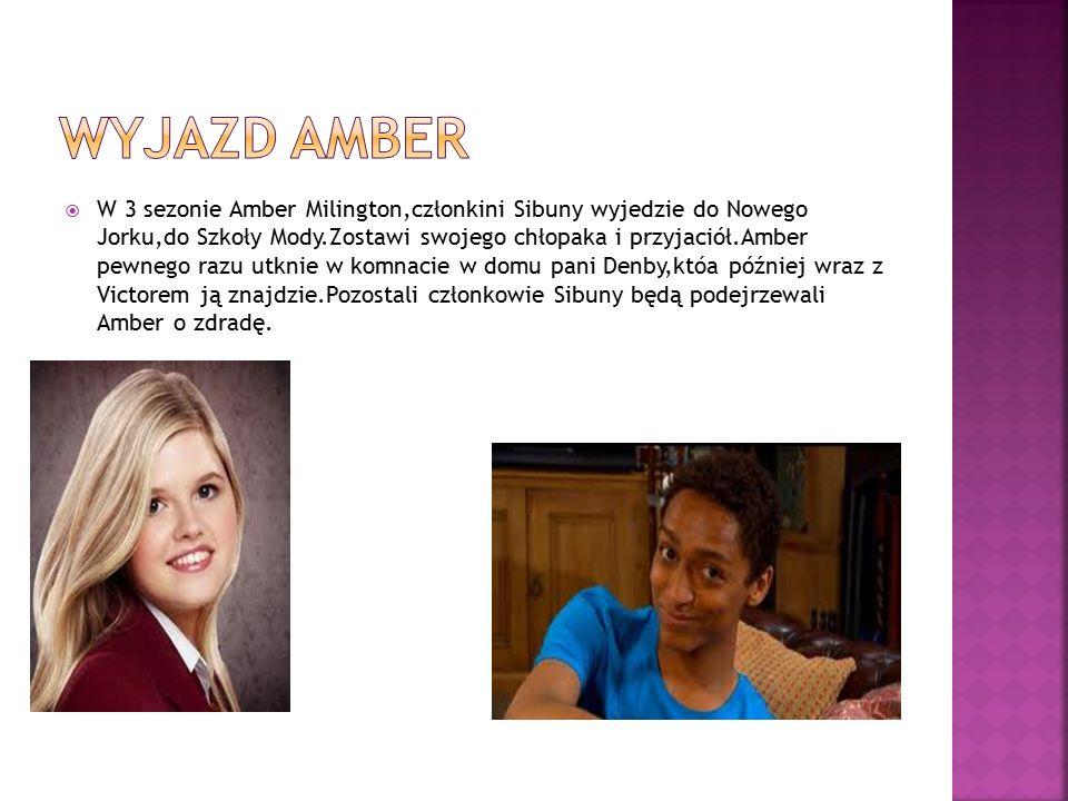  W 3 sezonie Amber Milington,członkini Sibuny wyjedzie do Nowego Jorku,do Szkoły Mody.Zostawi swojego chłopaka i przyjaciół.Amber pewnego razu utknie w komnacie w domu pani Denby,któa później wraz z Victorem ją znajdzie.Pozostali członkowie Sibuny będą podejrzewali Amber o zdradę.