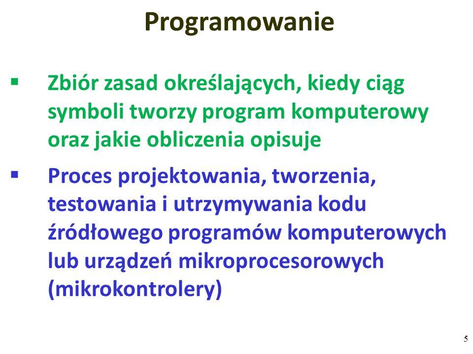  Zbiór zasad określających, kiedy ciąg symboli tworzy program komputerowy oraz jakie obliczenia opisuje  Proces projektowania, tworzenia, testowania i utrzymywania kodu źródłowego programów komputerowych lub urządzeń mikroprocesorowych (mikrokontrolery) Programowanie 5