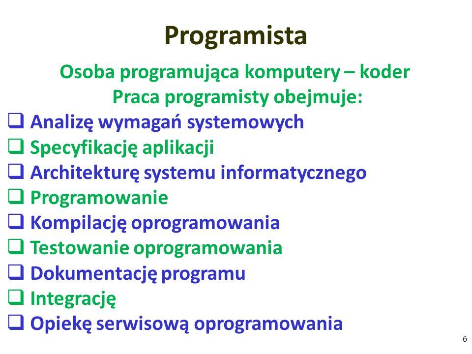 Osoba programująca komputery – koder Praca programisty obejmuje:  Analizę wymagań systemowych  Specyfikację aplikacji  Architekturę systemu informatycznego  Programowanie  Kompilację oprogramowania  Testowanie oprogramowania  Dokumentację programu  Integrację  Opiekę serwisową oprogramowania Programista 6