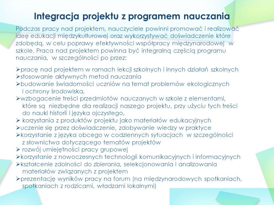  pracę nad projektem w ramach lekcji szkolnych i innych działań szkolnych  stosowanie aktywnych metod nauczania  budowanie świadomości uczniów na temat problemów ekologicznych i ochrony środowiska,  wzbogacenie treści przedmiotów nauczanych w szkole z elementami, które są niezbędne dla realizacji naszego projektu, przy użyciu tych treści do nauki historii i języka ojczystego,  korzystania z produktów projektu jako materiałów edukacyjnych  uczenie się przez doświadczenie, zdobywanie wiedzy w praktyce  korzystanie z języka obcego w codziennych sytuacjach w szczególności z słownictwa dotyczącego tematów projektów  rozwój umiejętności pracy grupowej  korzystanie z nowoczesnych technologii komunikacyjnych i informacyjnych  kształcenie zdolności do zbierania, selekcjonowania i analizowania materiałów związanych z projektem  prezentację wyników pracy na forum (na międzynarodowych spotkaniach, spotkaniach z rodzicami, władzami lokalnymi) Podczas pracy nad projektem, nauczyciele powinni promować i realizować ideę edukacji międzykulturowej oraz wykorzystywać doświadczenie które zdobędą, w celu poprawy efektywności współpracy międzynarodowej w szkole.