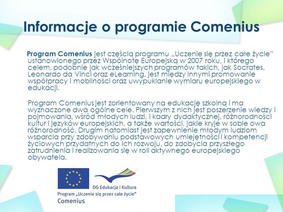 """Program Comenius jest częścią programu """"Uczenie się przez całe życie ustanowionego przez Wspólnotę Europejską w 2007 roku, i którego celem, podobnie jak wcześniejszych programów takich, jak Socrates, Leonardo da Vinci oraz eLearning, jest między innymi promowanie współpracy i mobilności oraz uwypuklanie wymiaru europejskiego w edukacji."""