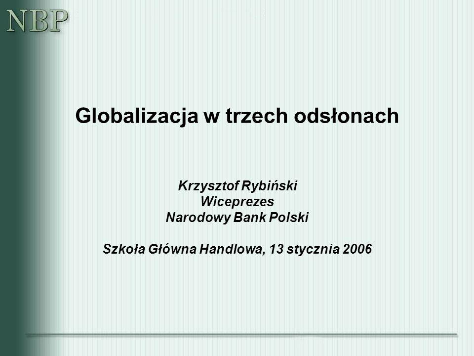 Globalizacja w trzech odsłonach Krzysztof Rybiński Wiceprezes Narodowy Bank Polski Szkoła Główna Handlowa, 13 stycznia 2006