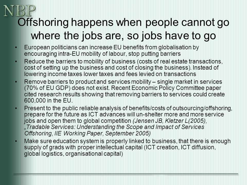Offshoring happens when people cannot go where the jobs are, so jobs have to go European politicians can increase EU benefits from globalisation by encouraging intra-EU mobility of labour, stop putting barriers Reduce the barriers to mobility of business (costs of real estate transactions, cost of setting up the business and cost of closing the business).