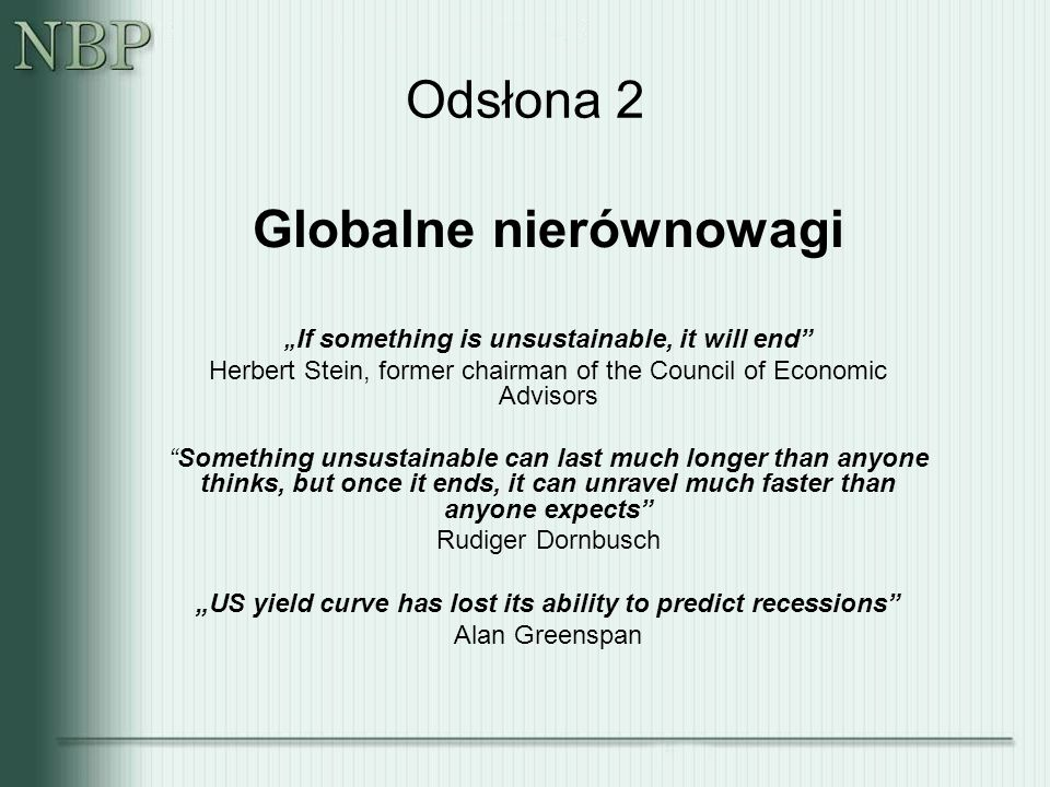 "Odsłona 2 Globalne nierównowagi "" If something is unsustainable, it will end Herbert Stein, former chairman of the Council of Economic Advisors Something unsustainable can last much longer than anyone thinks, but once it ends, it can unravel much faster than anyone expects Rudiger Dornbusch ""US yield curve has lost its ability to predict recessions Alan Greenspan"